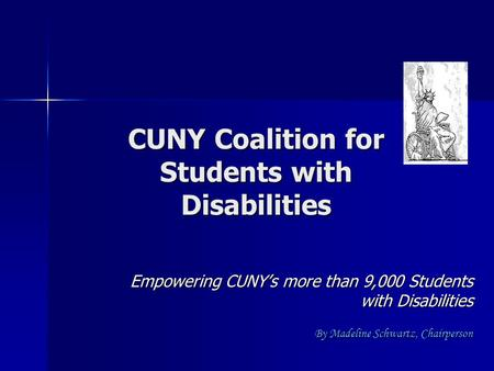 CUNY Coalition for Students with Disabilities Empowering CUNY's more than 9,000 Students with Disabilities By Madeline Schwartz, Chairperson.
