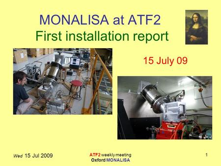 Wed 15 Jul 2009 ATF2 weekly meeting Oxford MONALISA 1 MONALISA at ATF2 First installation report 15 July 09.