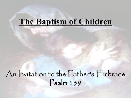 The Baptism of Children An Invitation to the Father's Embrace Psalm 139.