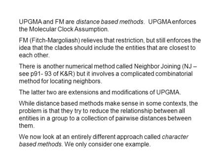 UPGMA and FM are distance based methods. UPGMA enforces the Molecular Clock Assumption. FM (Fitch-Margoliash) relieves that restriction, but still enforces.