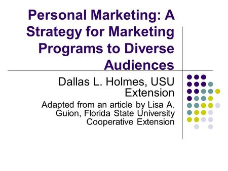 Personal Marketing: A Strategy for Marketing Programs to Diverse Audiences Dallas L. Holmes, USU Extension Adapted from an article by Lisa A. Guion, Florida.