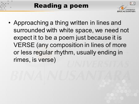 Reading a poem Approaching a thing written in lines and surrounded with white space, we need not expect it to be a poem just because it is VERSE (any composition.