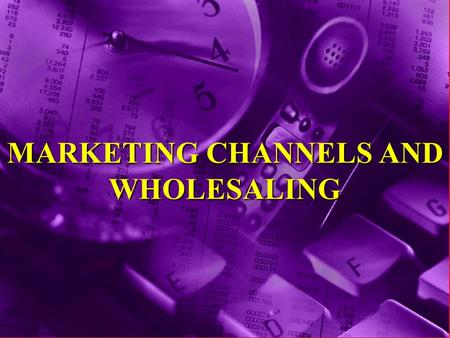 MARKETING CHANNELS AND WHOLESALING. Definition of Marketing Channel A Marketing Channel... consists of individuals and firms involved in the process of.