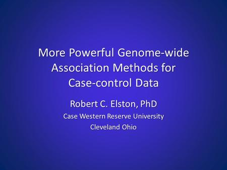 More Powerful Genome-wide Association Methods for Case-control Data Robert C. Elston, PhD Case Western Reserve University Cleveland Ohio.