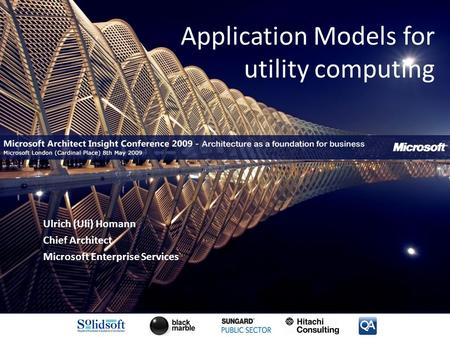 Application Models for utility computing Ulrich (Uli) Homann Chief Architect Microsoft Enterprise Services.