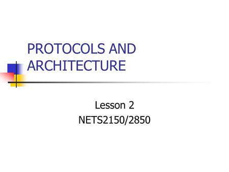 PROTOCOLS AND ARCHITECTURE Lesson 2 NETS2150/2850.