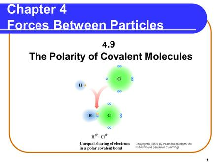 1 4.9 The Polarity of Covalent Molecules Copyright © 2005 by Pearson Education, Inc. Publishing as Benjamin Cummings Chapter 4 Forces Between Particles.