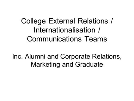 College External Relations / Internationalisation / Communications Teams Inc. Alumni and Corporate Relations, Marketing and Graduate.