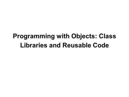 Programming with Objects: Class Libraries and Reusable Code.