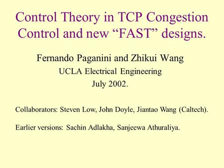 "Control Theory in TCP Congestion Control and new ""FAST"" designs. Fernando Paganini and Zhikui Wang UCLA Electrical Engineering July 2002. Collaborators:"