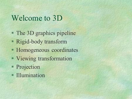 Welcome to 3D §The 3D graphics pipeline §Rigid-body transform §Homogeneous coordinates §Viewing transformation §Projection §Illumination.