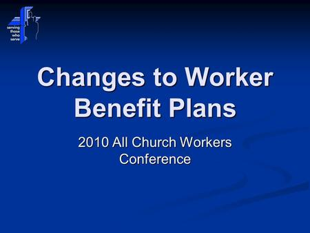 Changes to Worker Benefit Plans 2010 All Church Workers Conference.