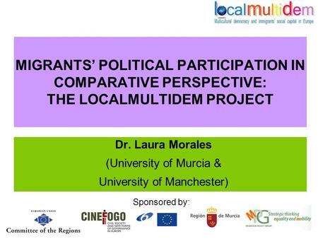 MIGRANTS' POLITICAL PARTICIPATION IN COMPARATIVE PERSPECTIVE: THE LOCALMULTIDEM PROJECT Dr. Laura Morales (University of Murcia & University of Manchester)