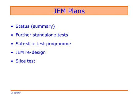 Uli Schäfer JEM Plans Status (summary) Further standalone tests Sub-slice test programme JEM re-design Slice test.