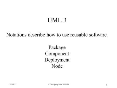 1 © Wolfgang Pelz 2000-04UML3 UML 3 Notations describe how to use reusable software. Package Component Deployment Node.
