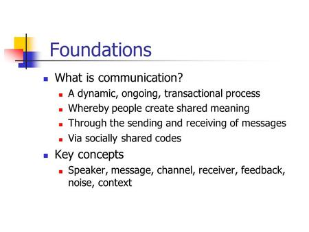 Foundations What is communication? A dynamic, ongoing, transactional process Whereby people create shared meaning Through the sending and receiving of.