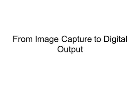 From Image Capture to Digital Output. In looking at this we shall consider the following… Quantisation. Quantisation Error. Interpolation. Viewing images.