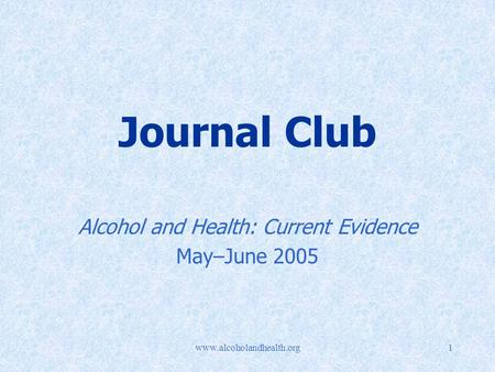 Www.alcoholandhealth.org1 Journal Club Alcohol and Health: Current Evidence May–June 2005.