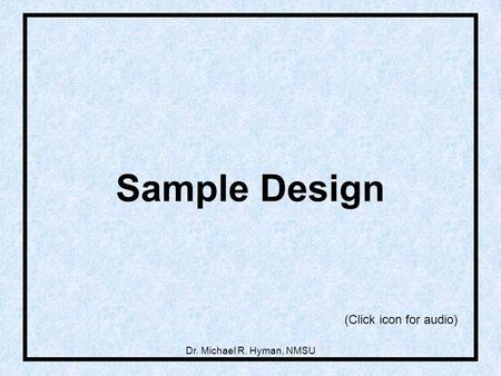 Sample Design (Click icon for audio) Dr. Michael R. Hyman, NMSU.