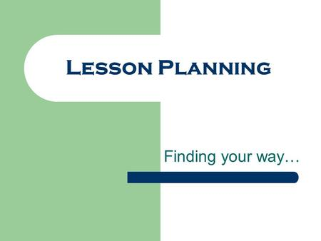 Lesson Planning Finding your way…