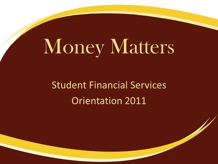Money Matters Student Financial Services Orientation 2011.