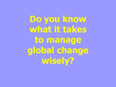 Do you know what it takes to manage global change wisely?