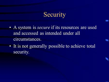 Security A system is secure if its resources are used and accessed as intended under all circumstances. It is not generally possible to achieve total security.
