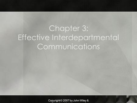 Copyright © 2007 by John Wiley & Sons, Inc. All rights reserved Chapter 3: Effective Interdepartmental Communications.