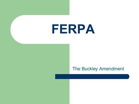 FERPA The Buckley Amendment. What is FERPA? Family Educational Rights and Privacy Act.
