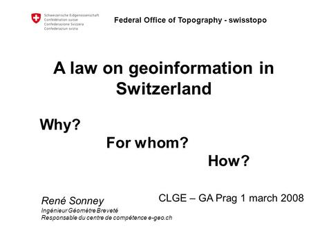 Federal Office of Topography - swisstopo A law on geoinformation in Switzerland Why? For whom? How? CLGE – GA Prag 1 march 2008 René Sonney Ingénieur Géomètre.