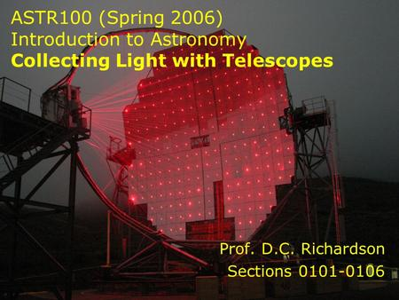 ASTR100 (Spring 2006) Introduction to Astronomy Collecting Light with Telescopes Prof. D.C. Richardson Sections 0101-0106.
