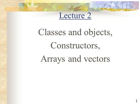 Lecture 2 Classes and objects, Constructors, Arrays and vectors.