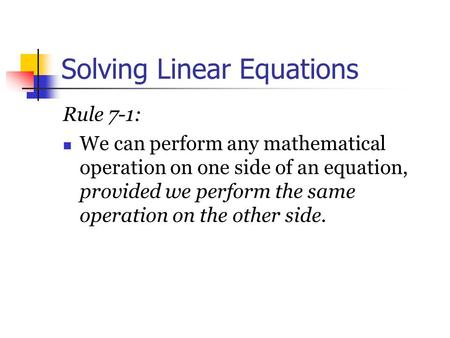 Solving Linear Equations Rule 7 ‑ 1: We can perform any mathematical operation on one side of an equation, provided we perform the same operation on the.
