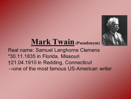 Mark Twain (Pseudonym) Real name: Samuel Langhorne Clemens *30.11.1835 in Florida, Missouri †21.04.1910 in Redding, Connecticut →one of the most famous.