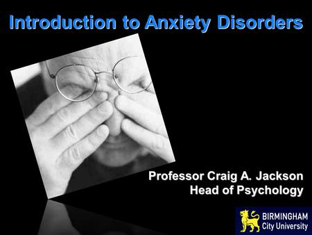 Introduction to Anxiety Disorders Professor Craig A. Jackson Head of Psychology.