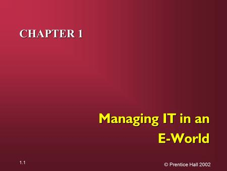 © Prentice Hall 2002 1.1 CHAPTER 1 Managing IT in an E-World.