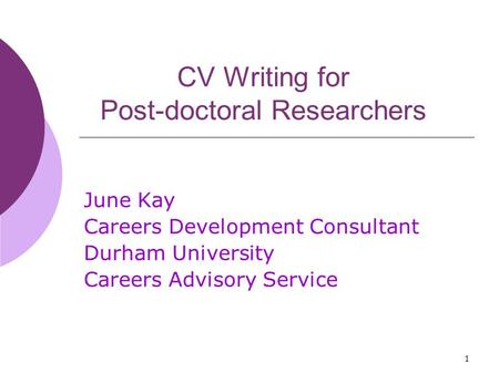 1 CV Writing for Post-doctoral Researchers June Kay Careers Development Consultant Durham University Careers Advisory Service.