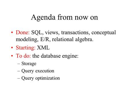 Agenda from now on Done: SQL, views, transactions, conceptual modeling, E/R, relational algebra. Starting: XML To do: the database engine: –Storage –Query.