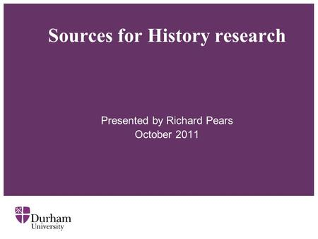 Sources for History research Presented by Richard Pears October 2011.