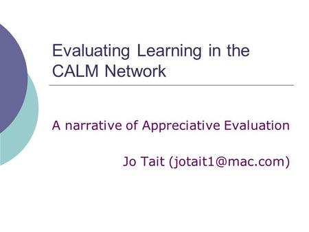 Evaluating Learning in the CALM Network A narrative of Appreciative Evaluation Jo Tait