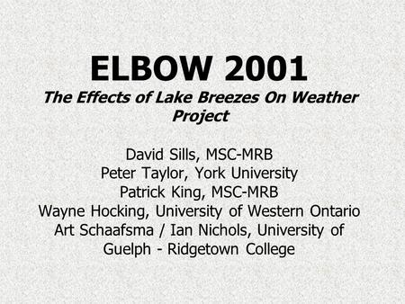 ELBOW 2001 The Effects of Lake Breezes On Weather Project David Sills, MSC-MRB Peter Taylor, York University Patrick King, MSC-MRB Wayne Hocking, University.