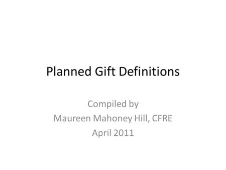 Planned Gift Definitions Compiled by Maureen Mahoney Hill, CFRE April 2011.