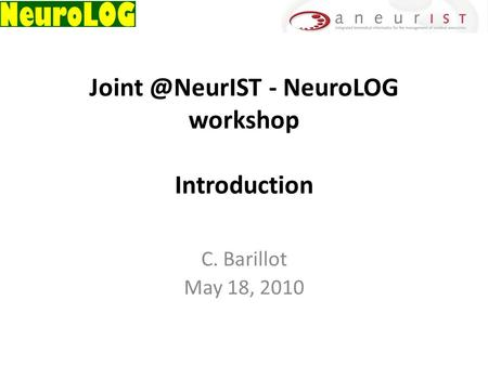 - NeuroLOG workshop Introduction C. Barillot May 18, 2010.