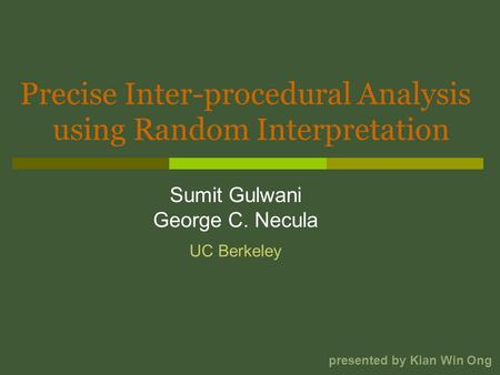 Precise Inter-procedural Analysis Sumit Gulwani George C. Necula using Random Interpretation presented by Kian Win Ong UC Berkeley.