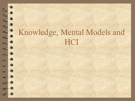 "Knowledge, Mental Models and HCI. Introduction 4 If we want to –predict learning time –identify ""typical"" errors –relative ease of performance of tasks."