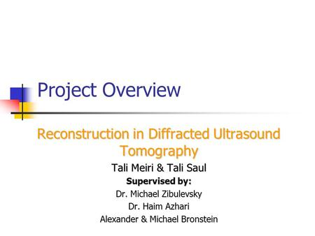 Project Overview Reconstruction in Diffracted Ultrasound Tomography Tali Meiri & Tali Saul Supervised by: Dr. Michael Zibulevsky Dr. Haim Azhari Alexander.