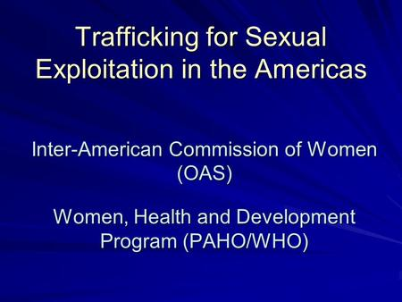 Trafficking for Sexual Exploitation in the Americas Inter-American Commission of Women (OAS) Women, Health and Development Program (PAHO/WHO)