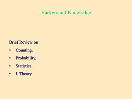Background Knowledge Brief Review on Counting,Counting, Probability,Probability, Statistics,Statistics, I. TheoryI. Theory.