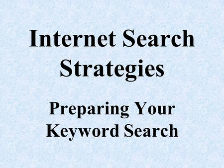 Internet Search Strategies Preparing Your Keyword Search.