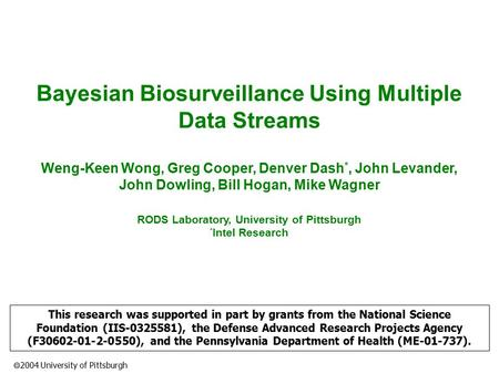  2004 University of Pittsburgh Bayesian Biosurveillance Using Multiple Data Streams Weng-Keen Wong, Greg Cooper, Denver Dash *, John Levander, John Dowling,